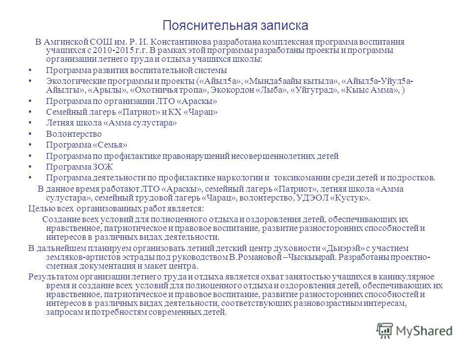 Пояснительная записка В Амгинской СОШ им. Р. И. Константинова разработана комплексная программа воспитания учащихся с 2010-2015 г.г. В рамках этой программы разработаны проекты и программы организации летнего труда и отдыха учащихся школы: Программа