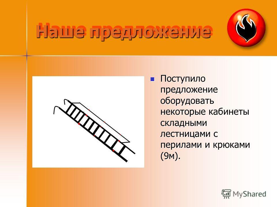 Наше предложение Поступило предложение оборудовать некоторые кабинеты складными лестницами с перилами и крюками (9м). Поступило предложение оборудовать некоторые кабинеты складными лестницами с перилами и крюками (9м).