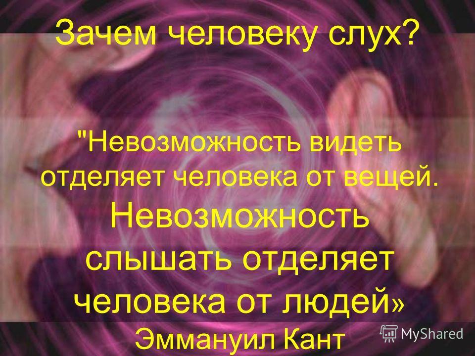 Невозможность видеть отделяет человека от вещей. Невозможность слышать отделяет человека от людей » Эммануил Кант Зачем человеку слух?