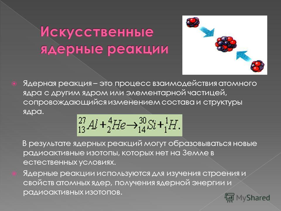 Ядерная реакция – это процесс взаимодействия атомного ядра с другим ядром или элементарной частицей, сопровождающийся изменением состава и структуры ядра. В результате ядерных реакций могут образовываться новые радиоактивные изотопы, которых нет на З