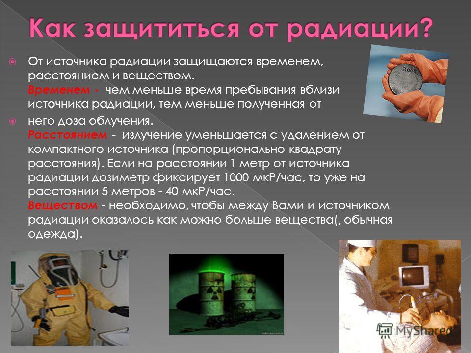 От источника радиации защищаются временем, расстоянием и веществом. Временем - чем меньше время пребывания вблизи источника радиации, тем меньше полученная от него доза облучения. Расстоянием - излучение уменьшается с удалением от компактного источни