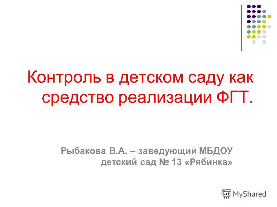 Контроль в детском саду как средство реализации ФГТ. Рыбакова В.А. – заведующий МБДОУ детский сад 13 «Рябинка»