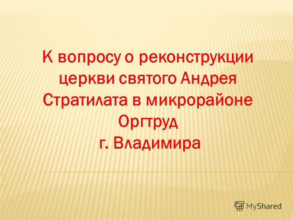 К вопросу о реконструкции церкви святого Андрея Стратилата в микрорайоне Оргтруд г. Владимира