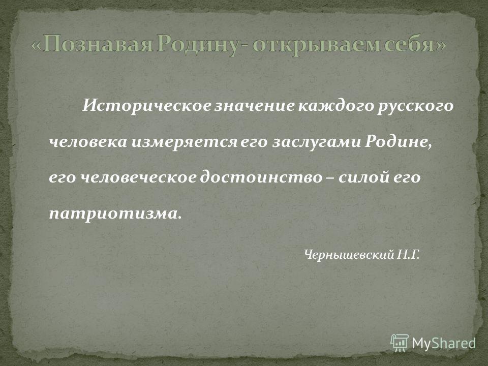 Историческое значение каждого русского человека измеряется его заслугами Родине, его человеческое достоинство – силой его патриотизма. Чернышевский Н.Г.