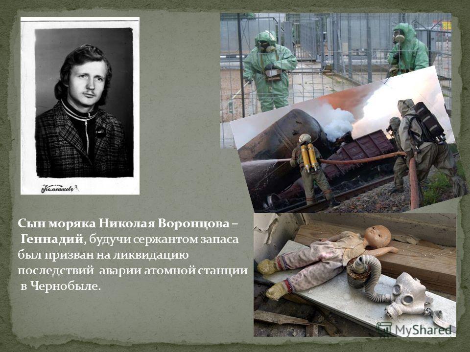 Сын моряка Николая Воронцова – Геннадий, будучи сержантом запаса был призван на ликвидацию последствий аварии атомной станции в Чернобыле.