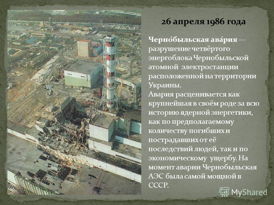 26 апреля 1986 года Черно́быльская ава́рия разрушение четвёртого энергоблока Чернобыльской атомной электростанции расположенной на территории Украины. Авария расценивается как крупнейшая в своём роде за всю историю ядерной энергетики, как по предпола