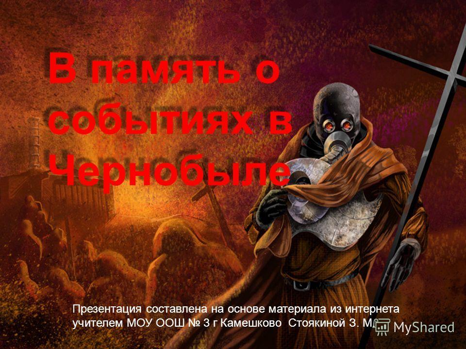 В память о событиях в Чернобыле Презентация составлена на основе материала из интернета учителем МОУ ООШ 3 г Камешково Стоякиной З. М.