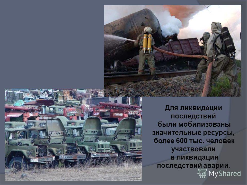 Для ликвидации последствий были мобилизованы значительные ресурсы, более 600 тыс. человек участвовали в ликвидации последствий аварии.
