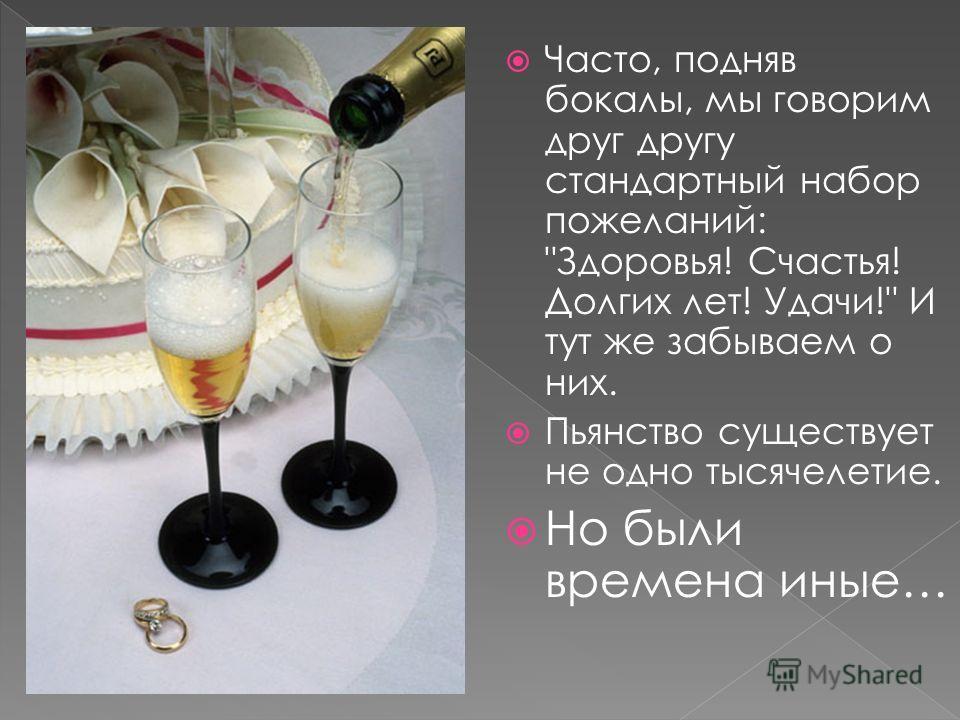 Часто, подняв бокалы, мы говорим друг другу стандартный набор пожеланий: Здоровья! Счастья! Долгих лет! Удачи! И тут же забываем о них. Пьянство существует не одно тысячелетие. Но были времена иные…