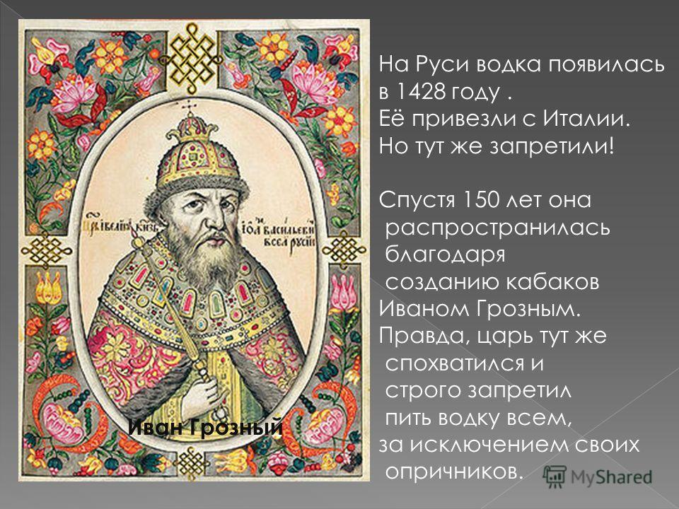 На Руси водка появилась в 1428 году. Её привезли с Италии. Но тут же запретили! Спустя 150 лет она распространилась благодаря созданию кабаков Иваном Грозным. Правда, царь тут же спохватился и строго запретил пить водку всем, за исключением своих опр