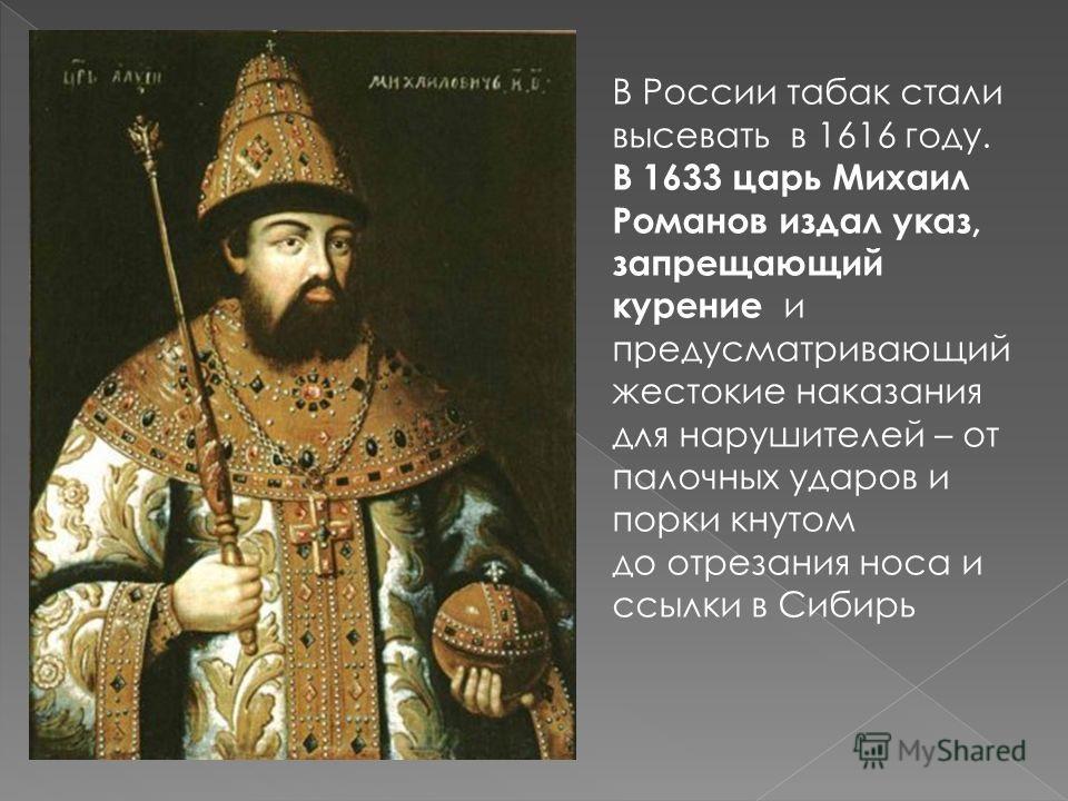 В России табак стали высевать в 1616 году. В 1633 царь Михаил Романов издал указ, запрещающий курение и предусматривающий жестокие наказания для нарушителей – от палочных ударов и порки кнутом до отрезания носа и ссылки в Сибирь
