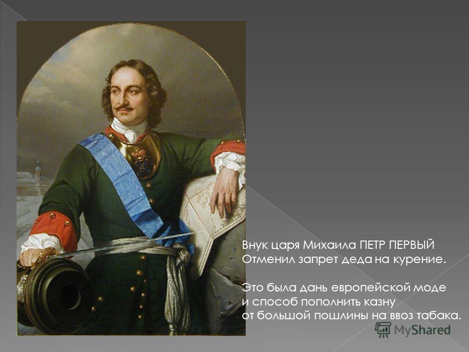Внук царя Михаила ПЕТР ПЕРВЫЙ Отменил запрет деда на курение. Это была дань европейской моде и способ пополнить казну от большой пошлины на ввоз табака.