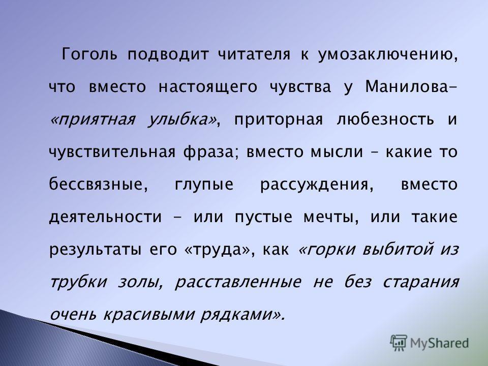 Гоголь подводит читателя к умозаключению, что вместо настоящего чувства у Манилова- «приятная улыбка», приторная любезность и чувствительная фраза; вместо мысли – какие то бессвязные, глупые рассуждения, вместо деятельности - или пустые мечты, или та
