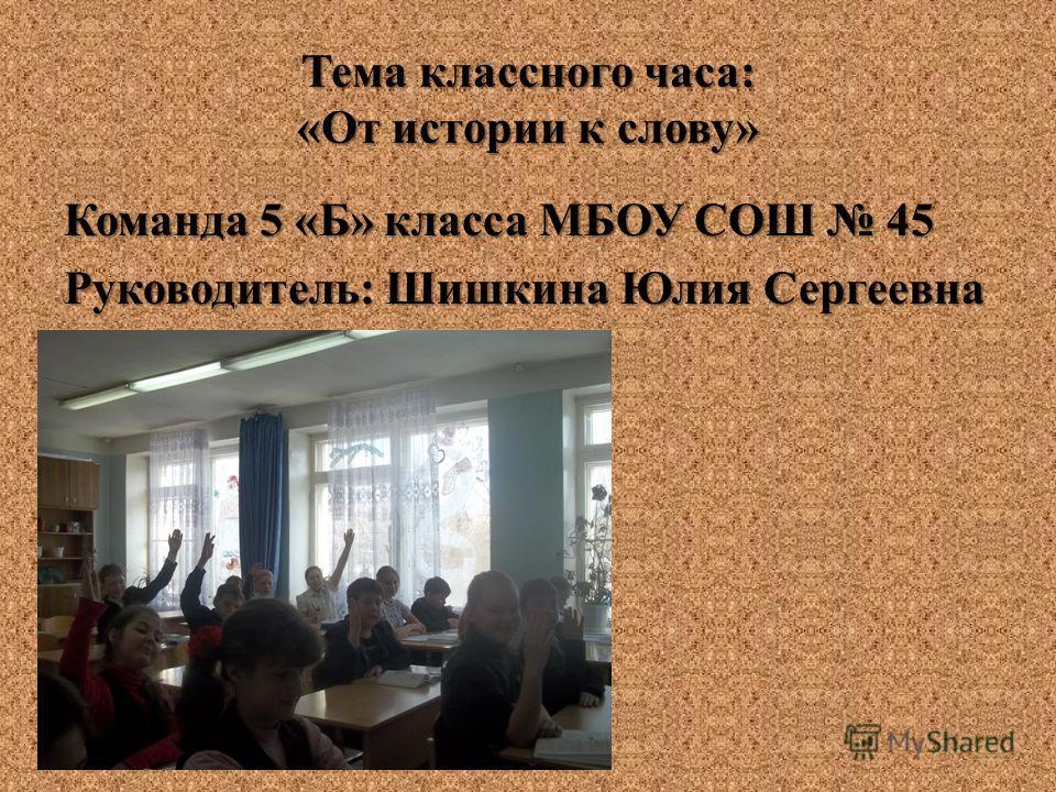 Тема классного часа: «От истории к слову» Команда 5 «Б» класса МБОУ СОШ 45 Руководитель: Шишкина Юлия Сергеевна
