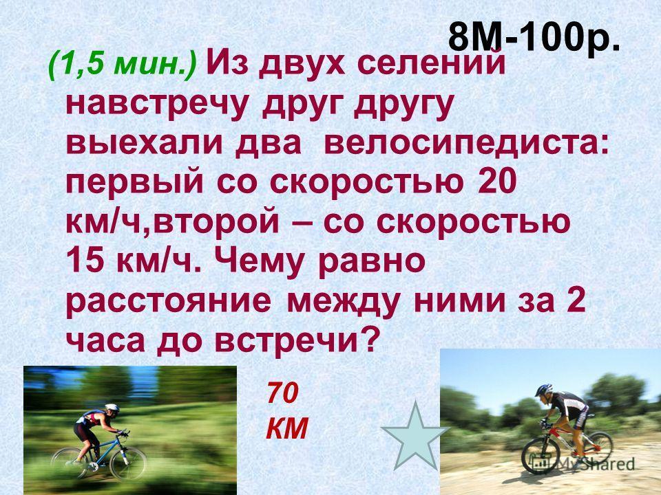 8М-100р. (1,5 мин.) Из двух селений навстречу друг другу выехали два велосипедиста: первый со скоростью 20 км/ч,второй – со скоростью 15 км/ч. Чему равно расстояние между ними за 2 часа до встречи? 70 КМ