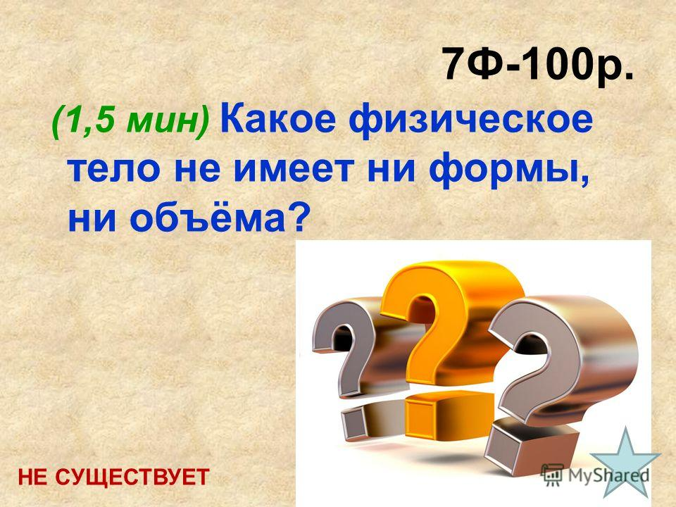 7Ф-100р. (1,5 мин) Какое физическое тело не имеет ни формы, ни объёма? НЕ СУЩЕСТВУЕТ