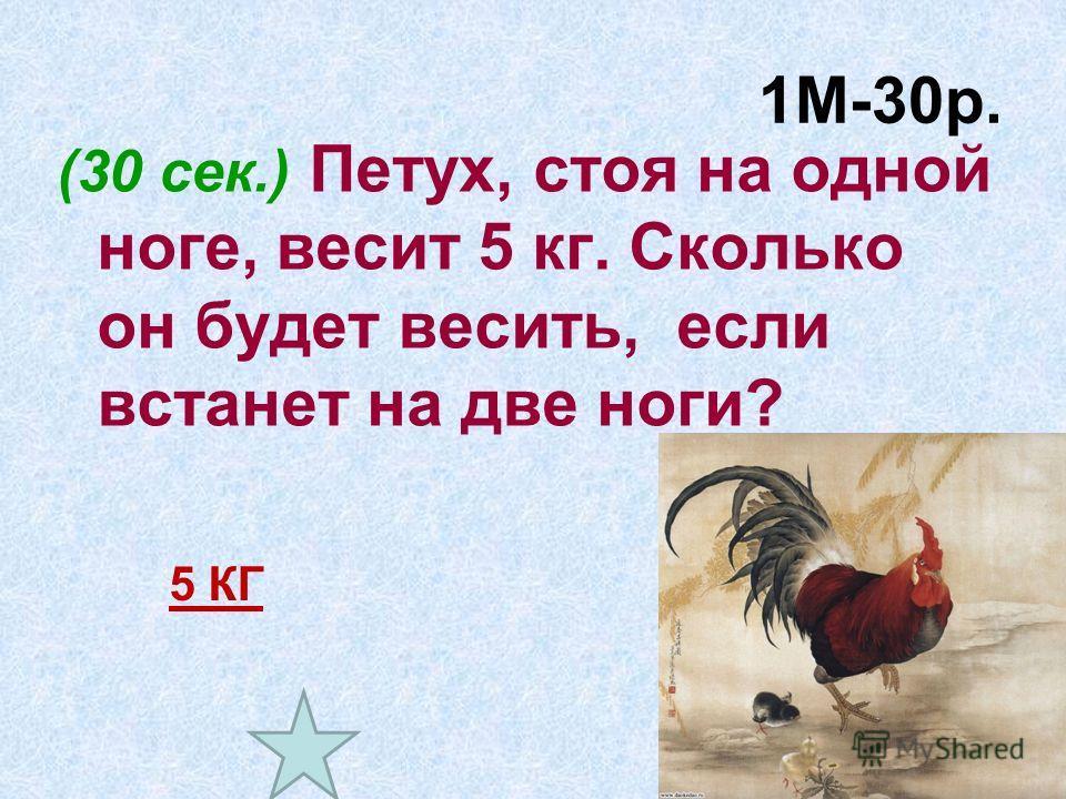 1М-30р. (30 сек.) Петух, стоя на одной ноге, весит 5 кг. Сколько он будет весить, если встанет на две ноги? 5 КГ
