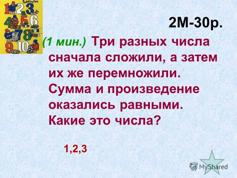 2М-30р. (1 мин.) Три разных числа сначала сложили, а затем их же перемножили. Сумма и произведение оказались равными. Какие это числа? 1,2,3