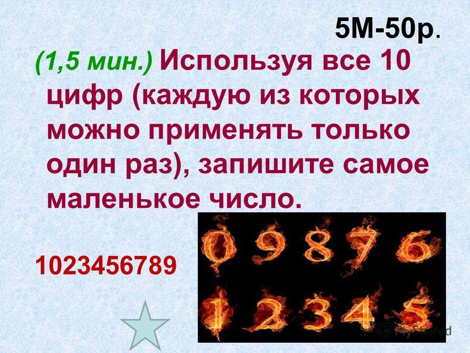 5М-50р. (1,5 мин.) Используя все 10 цифр (каждую из которых можно применять только один раз), запишите самое маленькое число. 1023456789