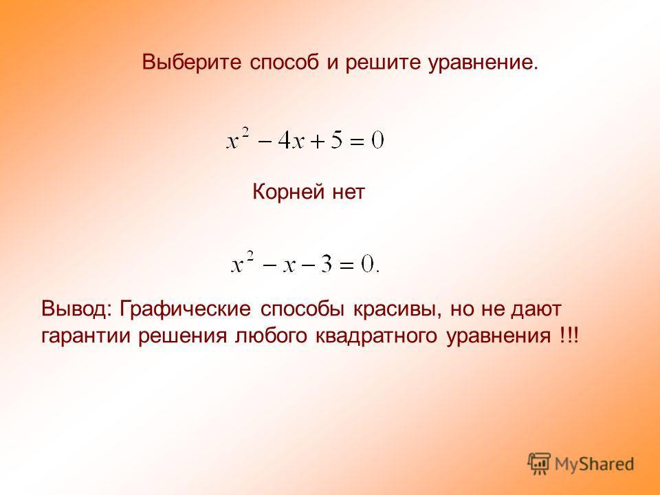 Выберите способ и решите уравнение. Корней нет Вывод: Графические способы красивы, но не дают гарантии решения любого квадратного уравнения !!!