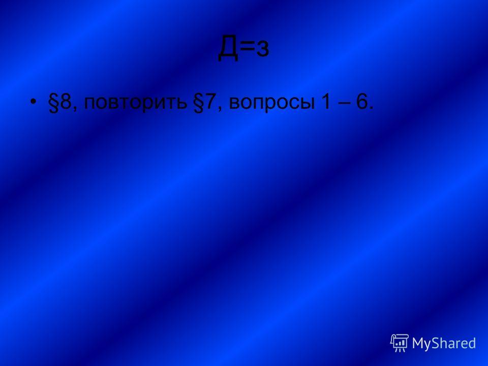 Д=з §8, повторить §7, вопросы 1 – 6.