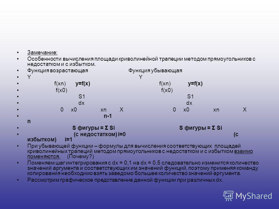 Замечание: Особенности вычисления площади криволинейной трапеции методом прямоугольников с недостатком и с избытком. Функция возрастающаяФункция убывающая Y f(xn) y=f(x) f(xn) y=f(x) f(x0) f(x0) S1 S1 dx dx 0 х0 хn X 0 х0 хn X n-1 n S фигуры = Σ Si S