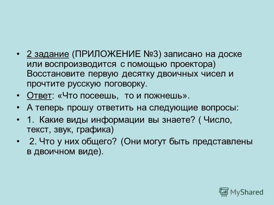 2 задание (ПРИЛОЖЕНИЕ 3) записано на доске или воспроизводится с помощью проектора) Восстановите первую десятку двоичных чисел и прочтите русскую поговорку. Ответ: «Что посеешь, то и пожнешь». А теперь прошу ответить на следующие вопросы: 1. Какие ви