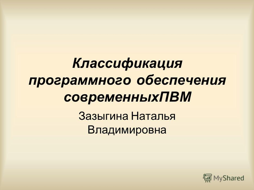 Классификация программного обеспечения современныхПВМ Зазыгина Наталья Владимировна