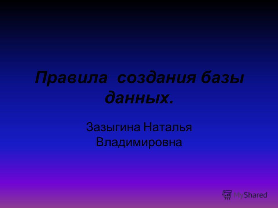 Правила создания базы данных. Зазыгина Наталья Владимировна