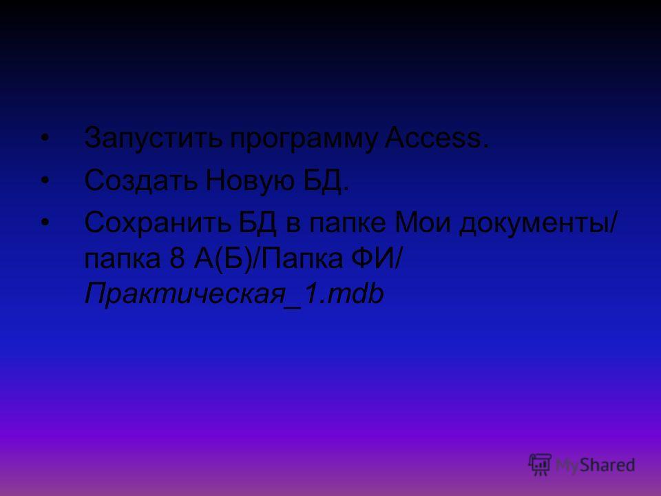Запустить программу Access. Создать Новую БД. Сохранить БД в папке Мои документы/ папка 8 А(Б)/Папка ФИ/ Практическая_1.mdb