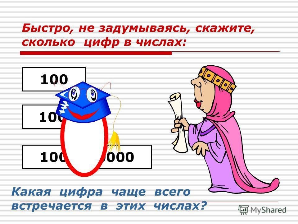 Быстро, не задумываясь, скажите, сколько цифр в числах: 100 10000 1000000000 Какая цифра чаще всего встречается в этих числах?