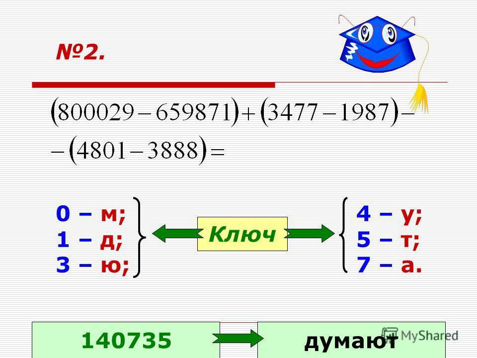 2. 0 – м; 1 – д; 3 – ю; 4 – у; 5 – т; 7 – а. Ключ 140735думают