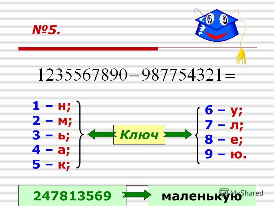 5. 1 – н; 2 – м; 3 – ь; 4 – а; 5 – к; 6 – у; 7 – л; 8 – е; 9 – ю. Ключ 247813569маленькую