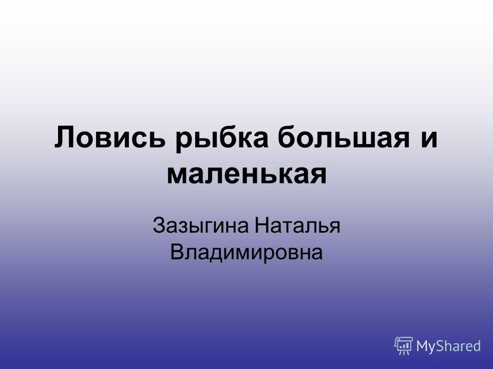 Ловись рыбка большая и маленькая Зазыгина Наталья Владимировна