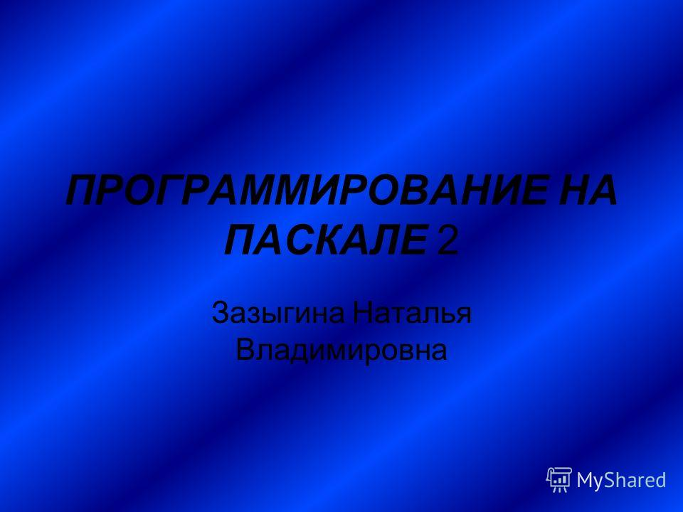 ПРОГРАММИРОВАНИЕ НА ПАСКАЛЕ 2 Зазыгина Наталья Владимировна