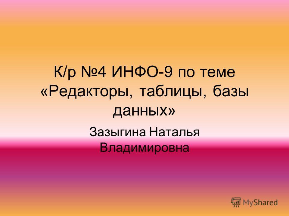 К/р 4 ИНФО-9 по теме «Редакторы, таблицы, базы данных» Зазыгина Наталья Владимировна