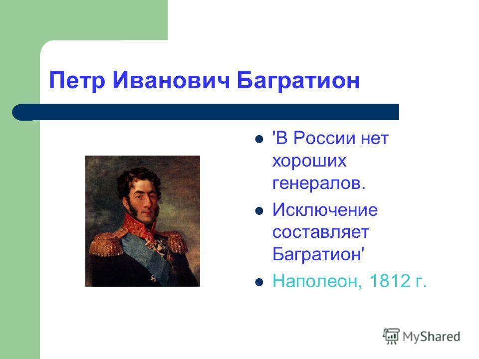 Петр Иванович Багратион 'В России нет хороших генералов. Исключение составляет Багратион' Наполеон, 1812 г.