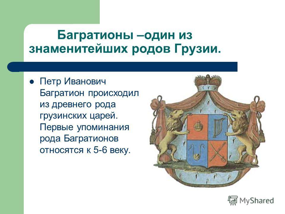 Багратионы –один из знаменитейших родов Грузии. Петр Иванович Багратион происходил из древнего рода грузинских царей. Первые упоминания рода Багратионов относятся к 5-6 веку.