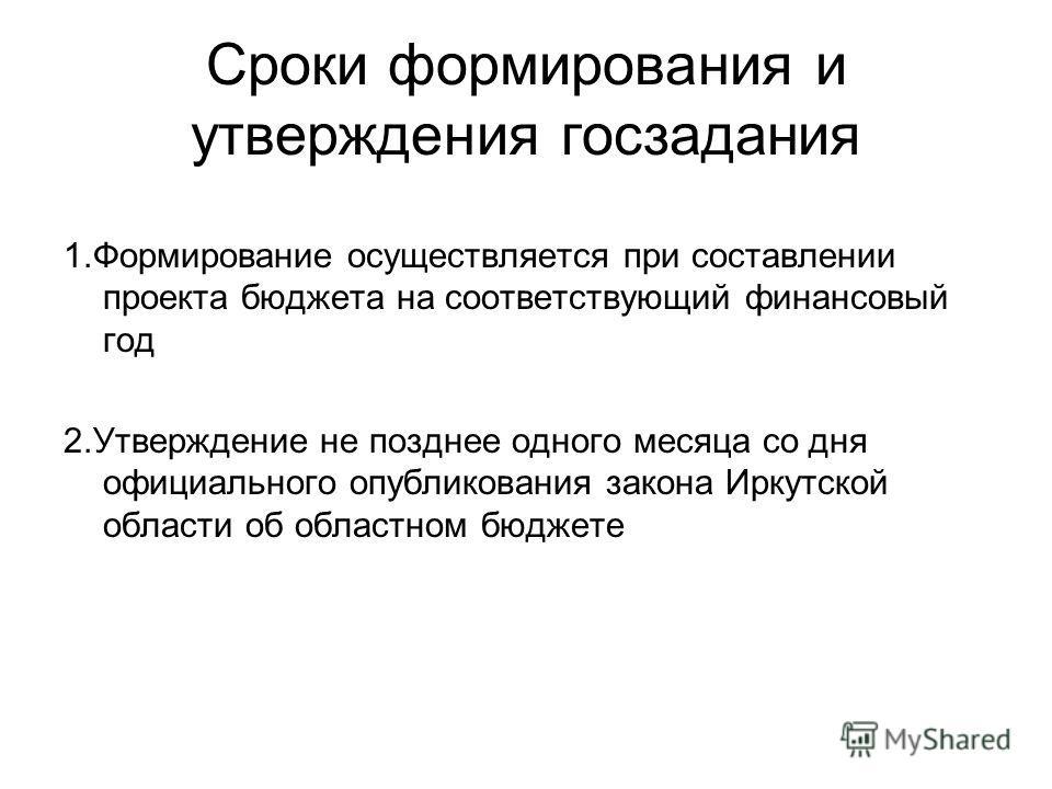 Сроки формирования и утверждения госзадания 1.Формирование осуществляется при составлении проекта бюджета на соответствующий финансовый год 2.Утверждение не позднее одного месяца со дня официального опубликования закона Иркутской области об областном