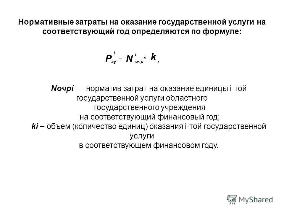 Нормативные затраты на оказание государственной услуги на соответствующий год определяются по формуле: k NP i очр гугу * i i Nочрi - – норматив затрат на оказание единицы i-той государственной услуги областного государственного учреждения на соответс