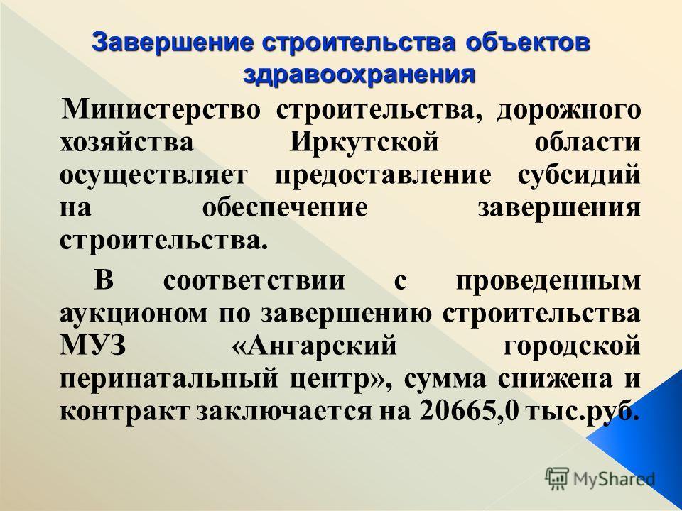 Министерство строительства, дорожного хозяйства Иркутской области осуществляет предоставление субсидий на обеспечение завершения строительства. В соответствии с проведенным аукционом по завершению строительства МУЗ «Ангарский городской перинатальный