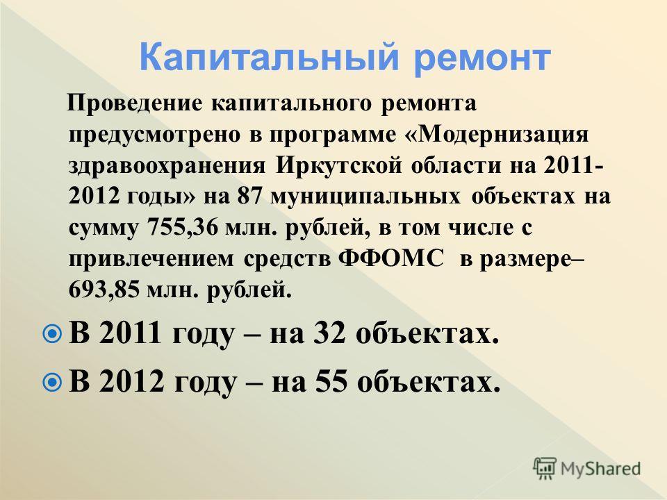 Проведение капитального ремонта предусмотрено в программе «Модернизация здравоохранения Иркутской области на 2011- 2012 годы» на 87 муниципальных объектах на сумму 755,36 млн. рублей, в том числе с привлечением средств ФФОМС в размере– 693,85 млн. ру