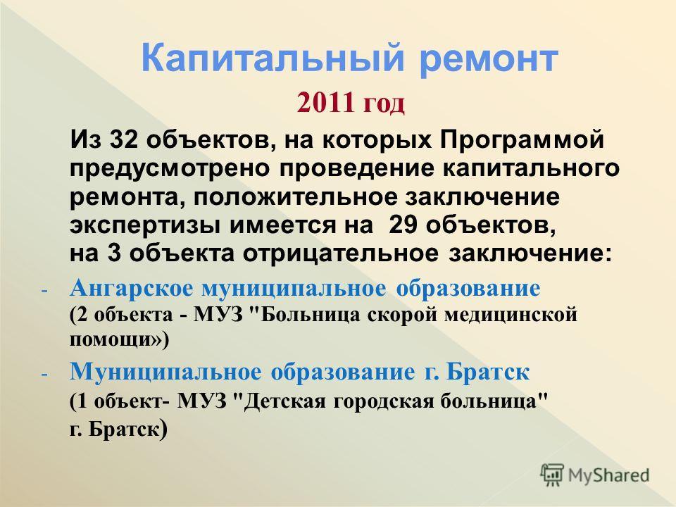 2011 год Из 32 объектов, на которых Программой предусмотрено проведение капитального ремонта, положительное заключение экспертизы имеется на 29 объектов, на 3 объекта отрицательное заключение: - Ангарское муниципальное образование (2 объекта - МУЗ