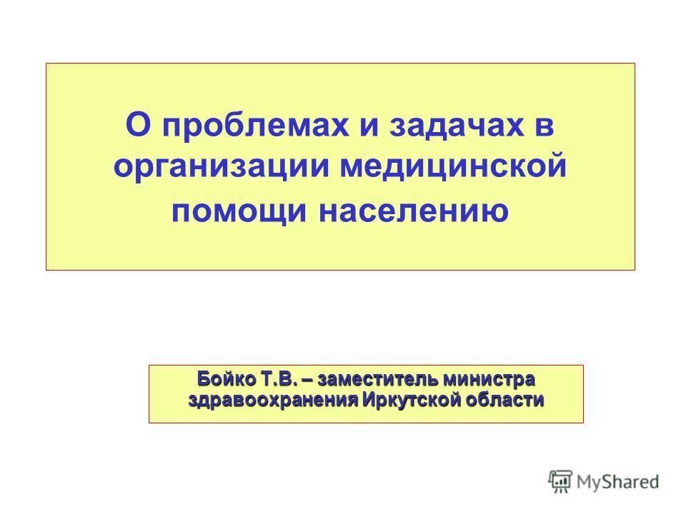 О проблемах и задачах в организации медицинской помощи населению Бойко Т.В. – заместитель министра здравоохранения Иркутской области