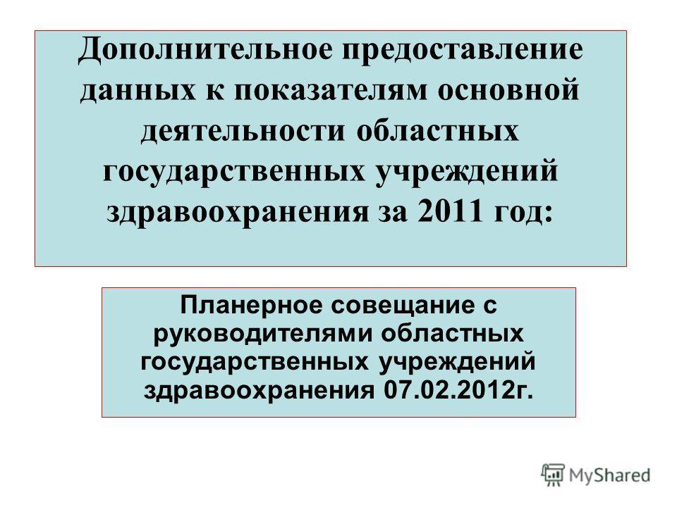 Дополнительное предоставление данных к показателям основной деятельности областных государственных учреждений здравоохранения за 2011 год: Планерное совещание с руководителями областных государственных учреждений здравоохранения 07.02.2012г.