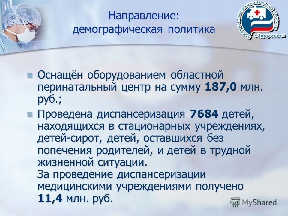Направление: демографическая политика Оснащён оборудованием областной перинатальный центр на сумму 187,0 млн. руб.; Оснащён оборудованием областной перинатальный центр на сумму 187,0 млн. руб.; Проведена диспансеризация 7684 детей, находящихся в стац