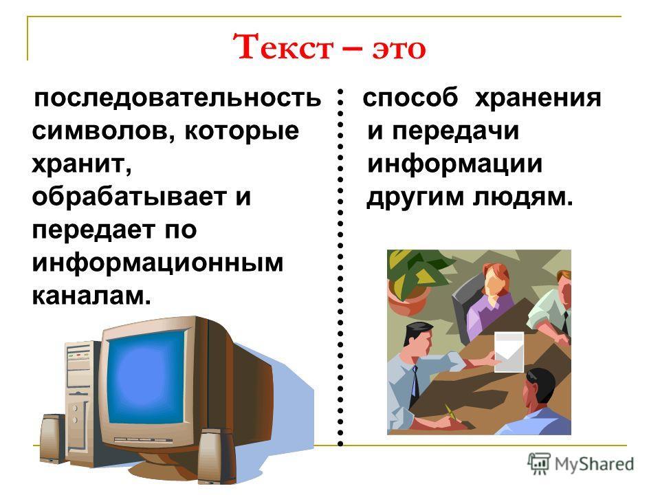 Текст – это последовательность символов, которые хранит, обрабатывает и передает по информационным каналам. способ хранения и передачи информации другим людям.