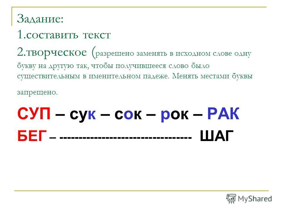 Задание: 1.составить текст 2.творческое ( разрешено заменять в исходном слове одну букву на другую так, чтобы получившееся слово было существительным в именительном падеже. Менять местами буквы запрещено. СУП – сук – сок – рок – РАК БЕГ – -----------