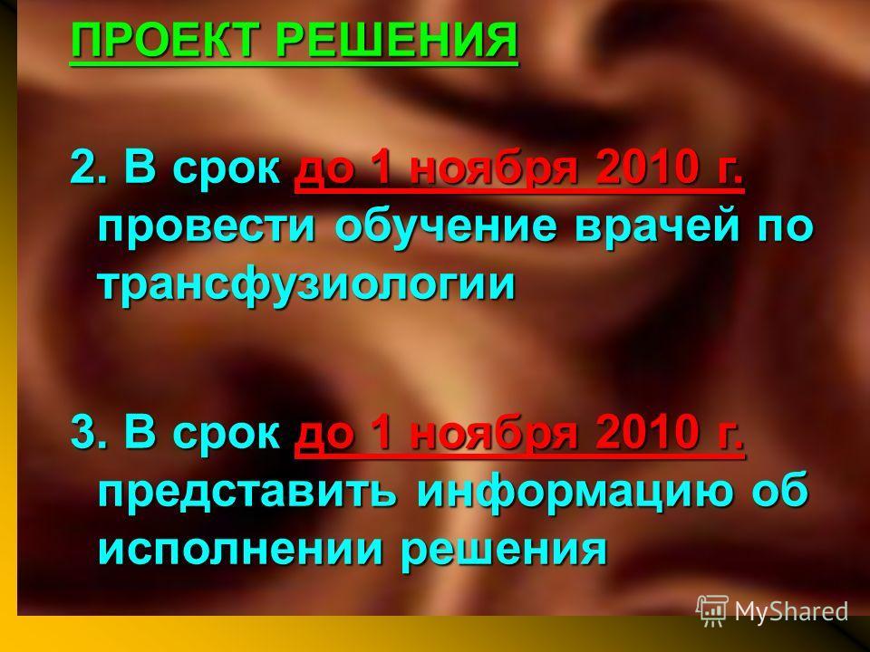 ПРОЕКТ РЕШЕНИЯ 2. В срок до 1 ноября 2010 г. провести обучение врачей по трансфузиологии 3. В срок до 1 ноября 2010 г. представить информацию об исполнении решения