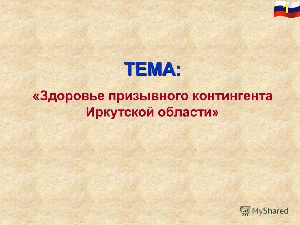 ТЕМА: «Здоровье призывного контингента Иркутской области» 1